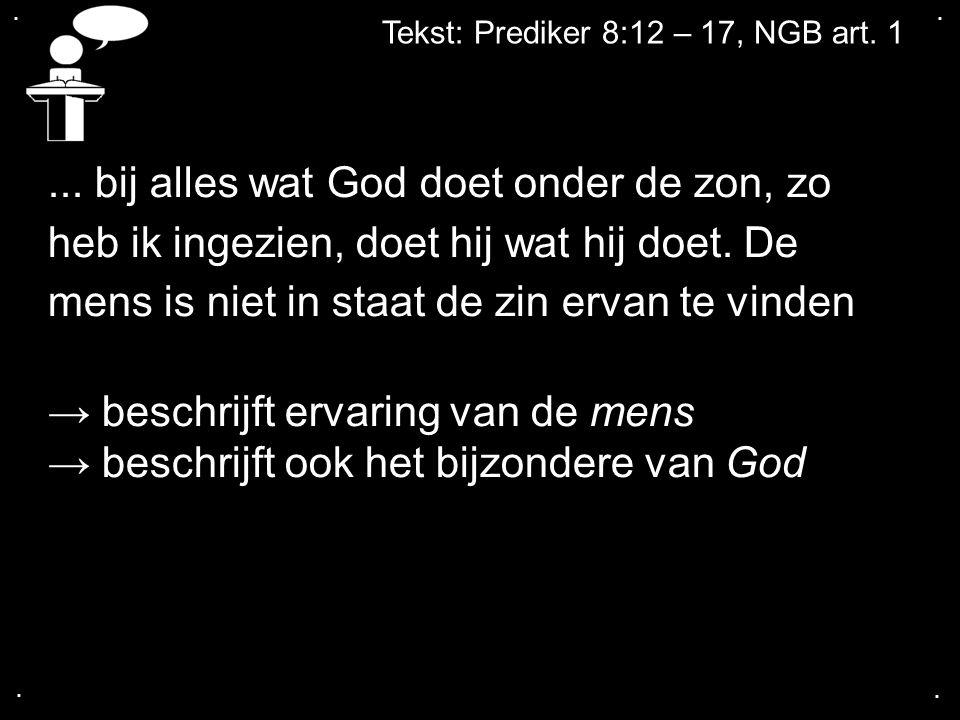 .... Tekst: Prediker 8:12 – 17, NGB art. 1... bij alles wat God doet onder de zon, zo heb ik ingezien, doet hij wat hij doet. De mens is niet in staat