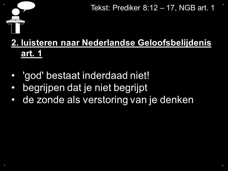 .... Tekst: Prediker 8:12 – 17, NGB art. 1 2. luisteren naar Nederlandse Geloofsbelijdenis art. 1 'god' bestaat inderdaad niet! begrijpen dat je niet