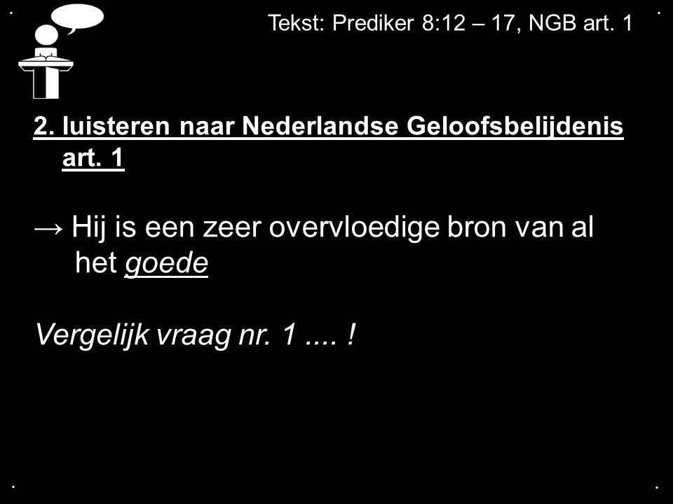 .... Tekst: Prediker 8:12 – 17, NGB art. 1 2. luisteren naar Nederlandse Geloofsbelijdenis art. 1 → Hij is een zeer overvloedige bron van al het goede