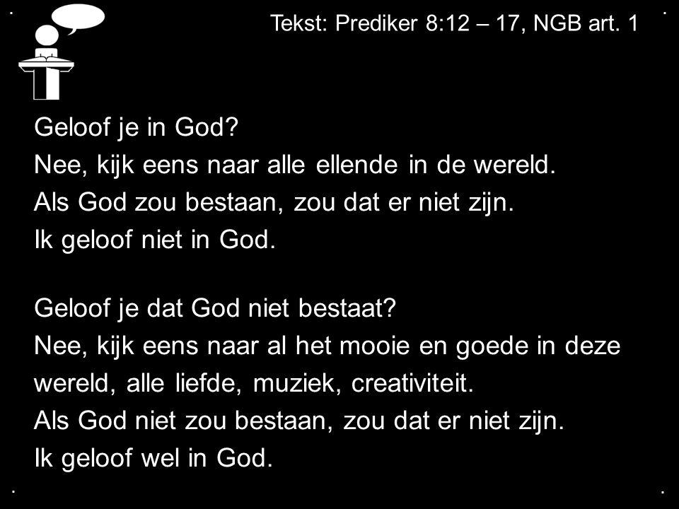 .... Tekst: Prediker 8:12 – 17, NGB art. 1 Geloof je in God? Nee, kijk eens naar alle ellende in de wereld. Als God zou bestaan, zou dat er niet zijn.