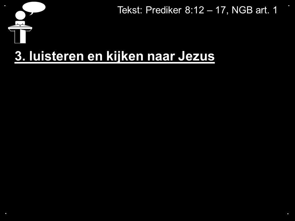 .... Tekst: Prediker 8:12 – 17, NGB art. 1 3. luisteren en kijken naar Jezus