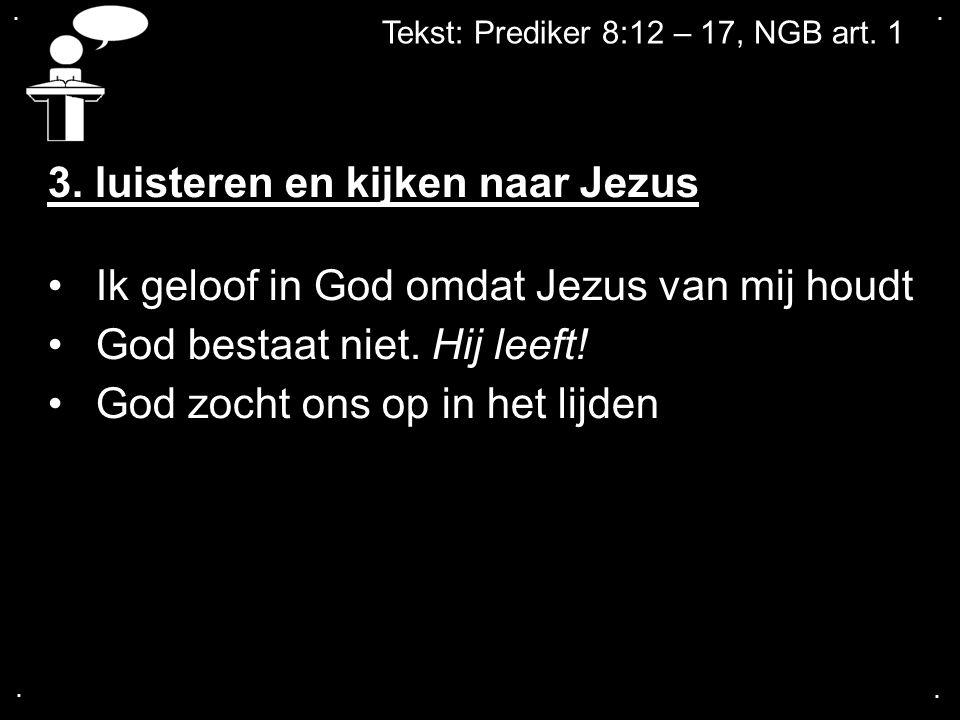 .... Tekst: Prediker 8:12 – 17, NGB art. 1 3. luisteren en kijken naar Jezus Ik geloof in God omdat Jezus van mij houdt God bestaat niet. Hij leeft! G