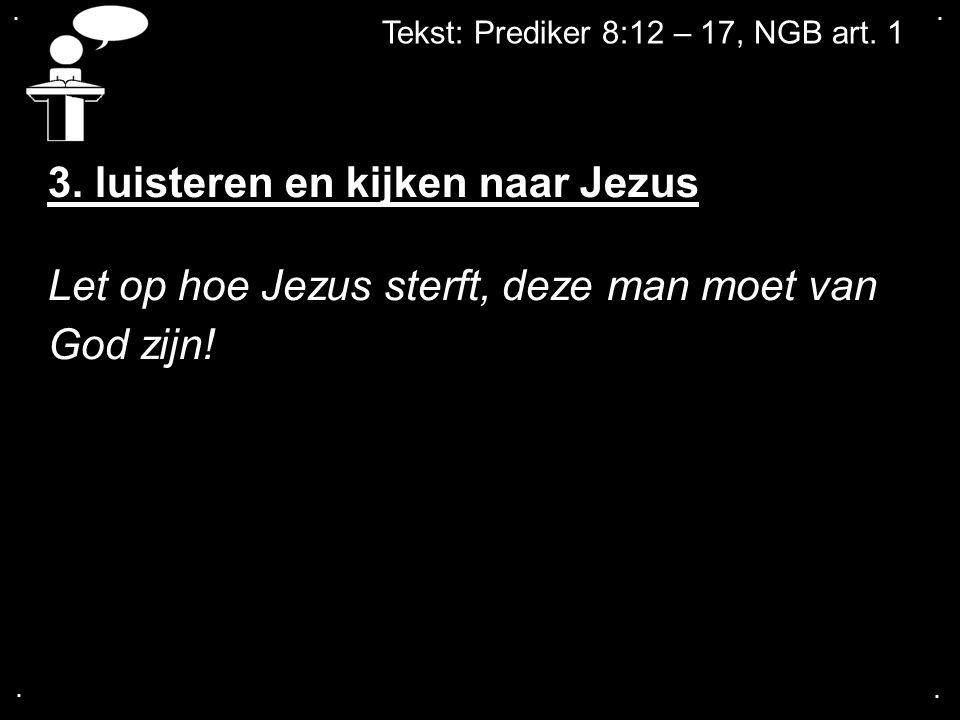 .... Tekst: Prediker 8:12 – 17, NGB art. 1 3. luisteren en kijken naar Jezus Let op hoe Jezus sterft, deze man moet van God zijn!