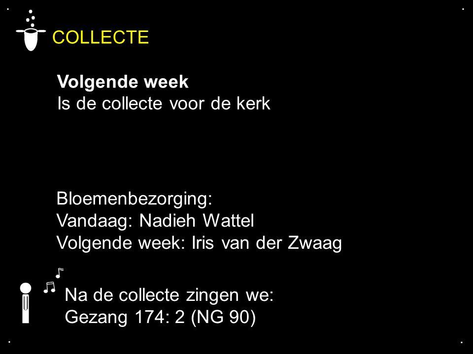.... COLLECTE Volgende week Is de collecte voor de kerk Bloemenbezorging: Vandaag: Nadieh Wattel Volgende week: Iris van der Zwaag Na de collecte zing