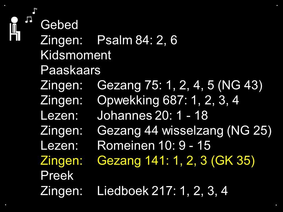 .... Gebed Zingen:Psalm 84: 2, 6 Kidsmoment Paaskaars Zingen:Gezang 75: 1, 2, 4, 5 (NG 43) Zingen:Opwekking 687: 1, 2, 3, 4 Lezen: Johannes 20: 1 - 18