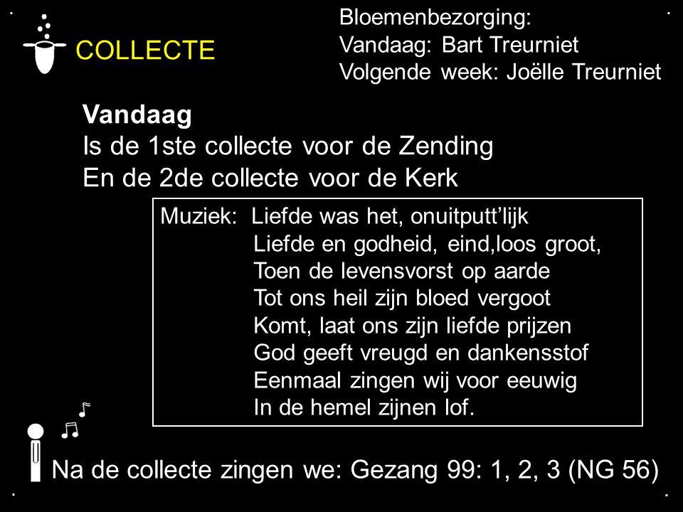 .... COLLECTE Vandaag Is de 1ste collecte voor de Zending En de 2de collecte voor de Kerk Bloemenbezorging: Vandaag: Bart Treurniet Volgende week: Joë
