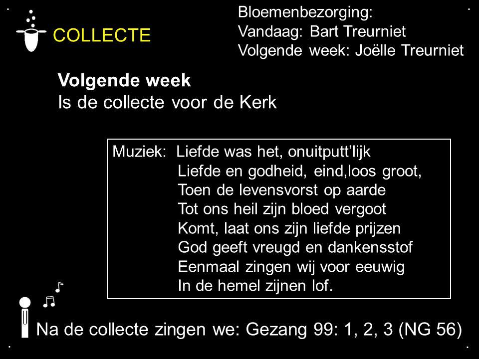 .... COLLECTE Volgende week Is de collecte voor de Kerk Na de collecte zingen we: Gezang 99: 1, 2, 3 (NG 56) Bloemenbezorging: Vandaag: Bart Treurniet