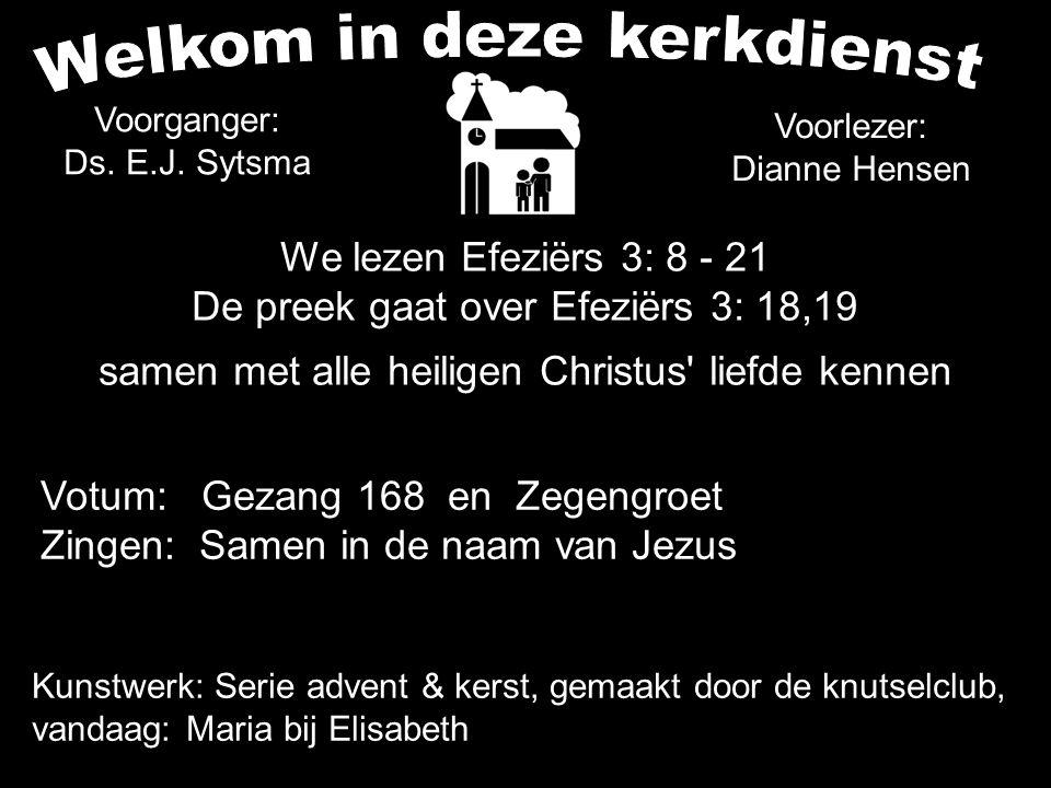 Voorganger: Ds. E.J. Sytsma Voorlezer: Dianne Hensen We lezen Efeziërs 3: 8 - 21 De preek gaat over Efeziërs 3: 18,19 samen met alle heiligen Christus