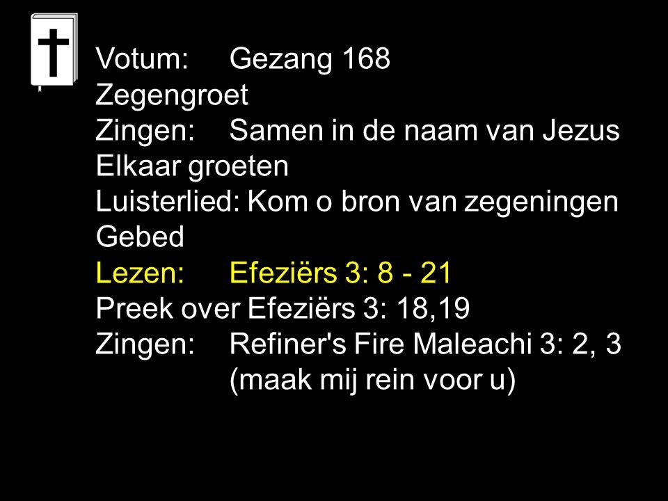 Votum: Gezang 168 Zegengroet Zingen: Samen in de naam van Jezus Elkaar groeten Luisterlied: Kom o bron van zegeningen Gebed Lezen: Efeziërs 3: 8 - 21