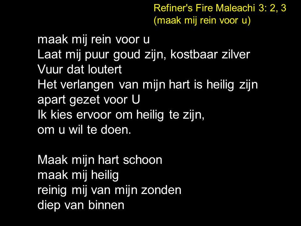 Refiner's Fire Maleachi 3: 2, 3 (maak mij rein voor u) maak mij rein voor u Laat mij puur goud zijn, kostbaar zilver Vuur dat loutert Het verlangen va