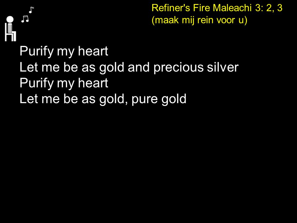 Refiner's Fire Maleachi 3: 2, 3 (maak mij rein voor u) Purify my heart Let me be as gold and precious silver Purify my heart Let me be as gold, pure g