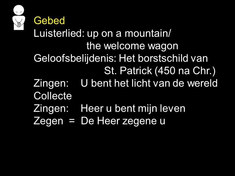Gebed Luisterlied: up on a mountain/ the welcome wagon Geloofsbelijdenis: Het borstschild van St. Patrick (450 na Chr.) Zingen: U bent het licht van d