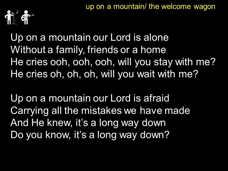 up on a mountain/ the welcome wagon Up on a mountain our Lord is alone Without a family, friends or a home He cries ooh, ooh, ooh, will you stay with