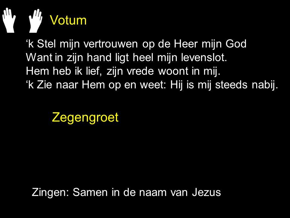 Votum Zegengroet Zingen: Samen in de naam van Jezus 'k Stel mijn vertrouwen op de Heer mijn God Want in zijn hand ligt heel mijn levenslot. Hem heb ik