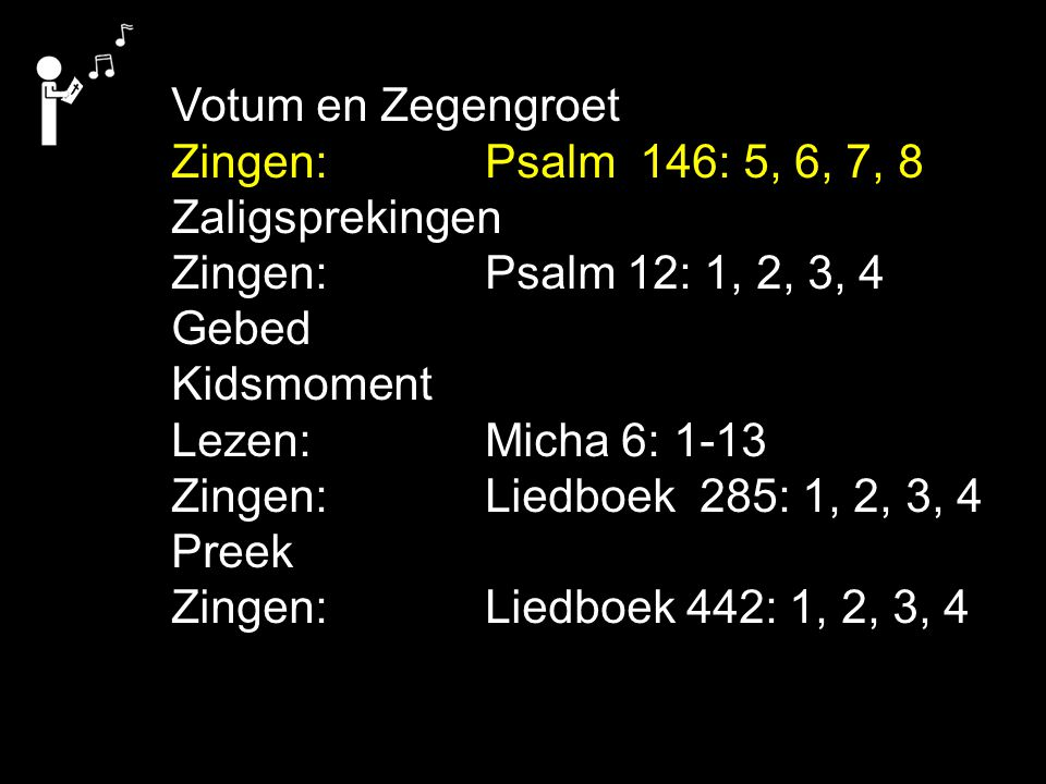 Votum en Zegengroet Zingen:Psalm 146: 5, 6, 7, 8 Zaligsprekingen Zingen:Psalm 12: 1, 2, 3, 4 Gebed Kidsmoment Lezen: Micha 6: 1-13 Zingen:Liedboek 285: 1, 2, 3, 4 Preek Zingen:Liedboek 442: 1, 2, 3, 4