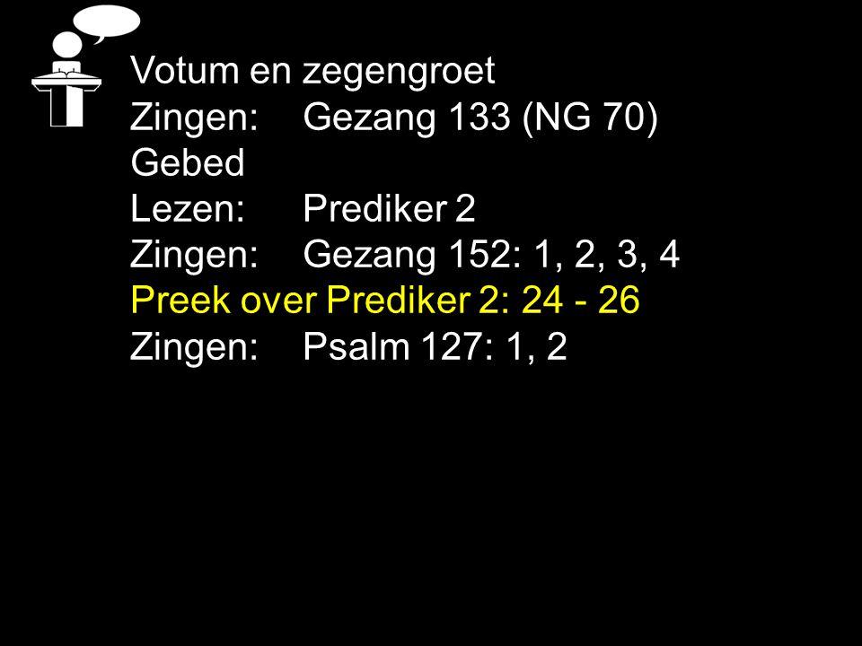 Votum en zegengroet Zingen: Gezang 133 (NG 70) Gebed Lezen: Prediker 2 Zingen: Gezang 152: 1, 2, 3, 4 Preek over Prediker 2: 24 - 26 Zingen: Psalm 127