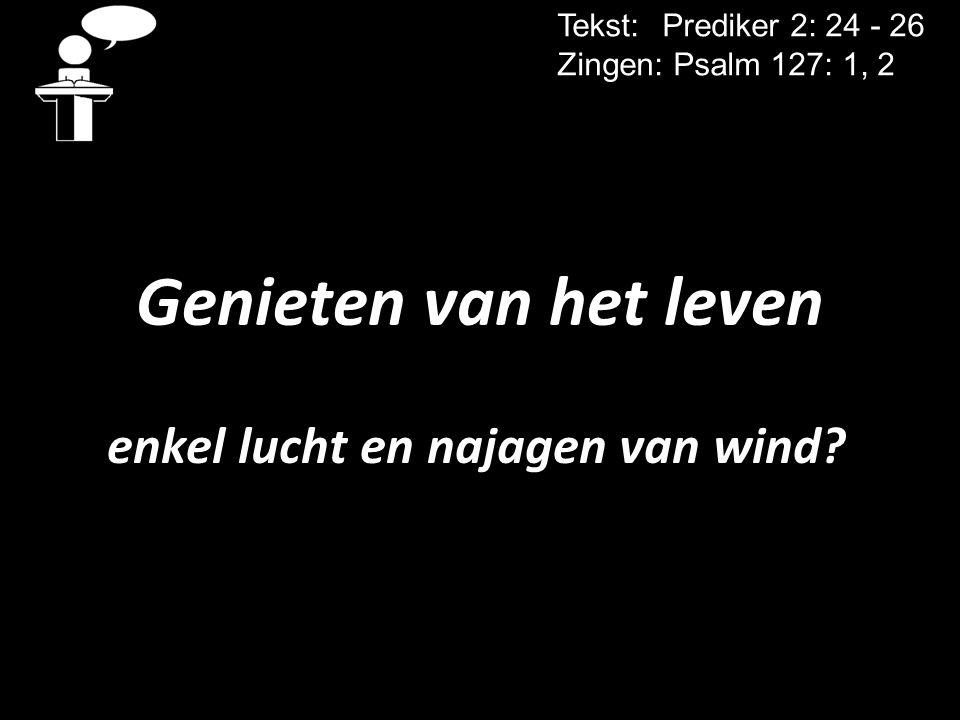Genieten van het leven enkel lucht en najagen van wind? Tekst: Prediker 2: 24 - 26 Zingen: Psalm 127: 1, 2