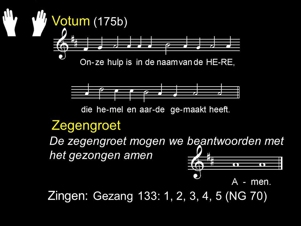 Votum (175b) Zegengroet Zingen: Gezang 133: 1, 2, 3, 4, 5 (NG 70) De zegengroet mogen we beantwoorden met het gezongen amen