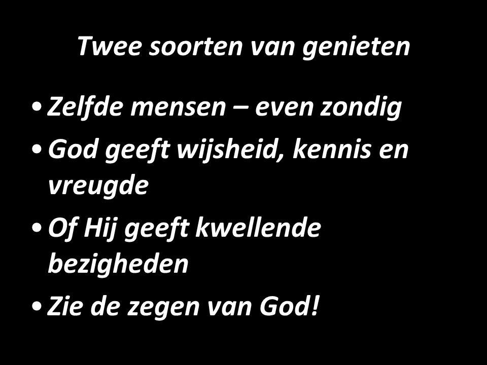 Twee soorten van genieten Zelfde mensen – even zondig God geeft wijsheid, kennis en vreugde Of Hij geeft kwellende bezigheden Zie de zegen van God!