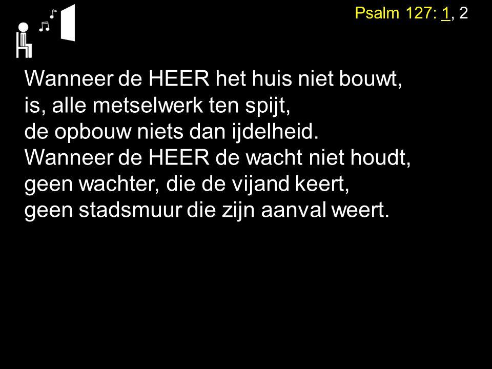 Psalm 127: 1, 2 Wanneer de HEER het huis niet bouwt, is, alle metselwerk ten spijt, de opbouw niets dan ijdelheid. Wanneer de HEER de wacht niet houdt