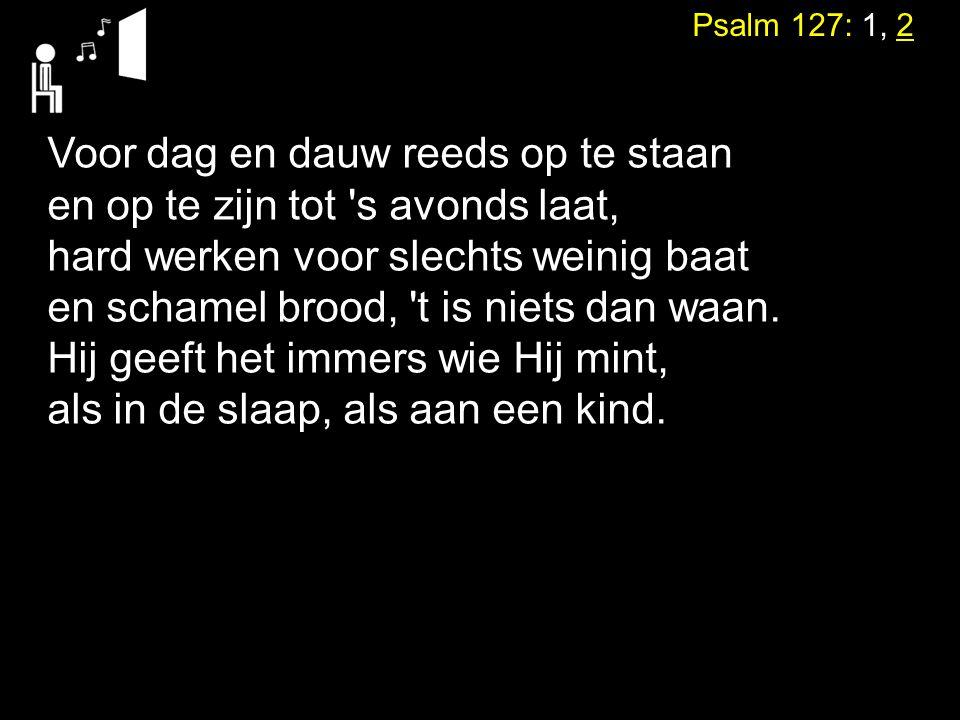 Psalm 127: 1, 2 Voor dag en dauw reeds op te staan en op te zijn tot 's avonds laat, hard werken voor slechts weinig baat en schamel brood, 't is niet