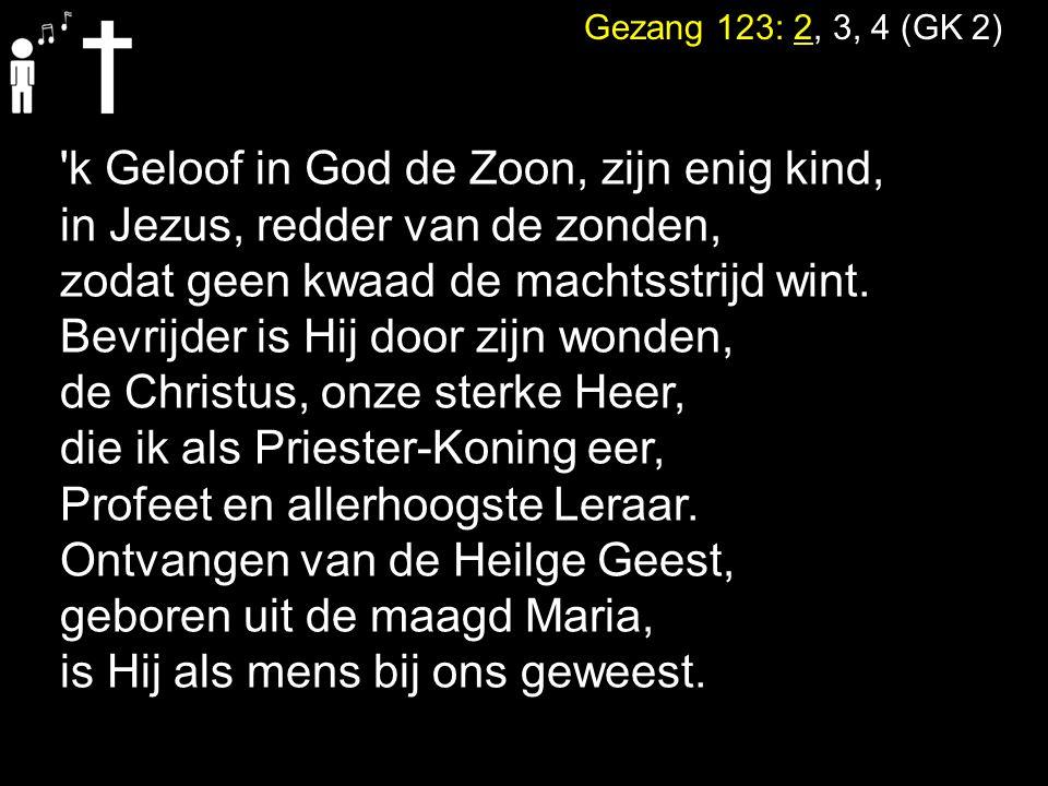 Gezang 123: 2, 3, 4 (GK 2) 'k Geloof in God de Zoon, zijn enig kind, in Jezus, redder van de zonden, zodat geen kwaad de machtsstrijd wint. Bevrijder