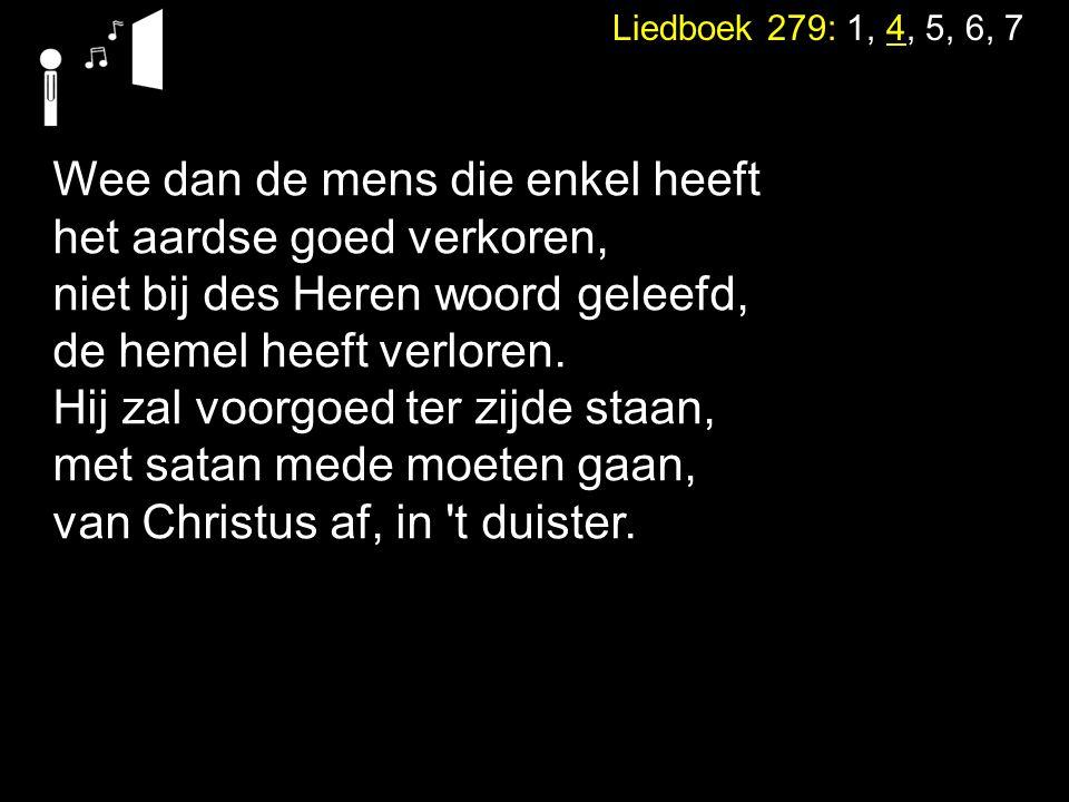 neemt het water des levens om niet. Liedboek 279: 1, 4, 5, 6, 7 Wee dan de mens die enkel heeft het aardse goed verkoren, niet bij des Heren woord gel