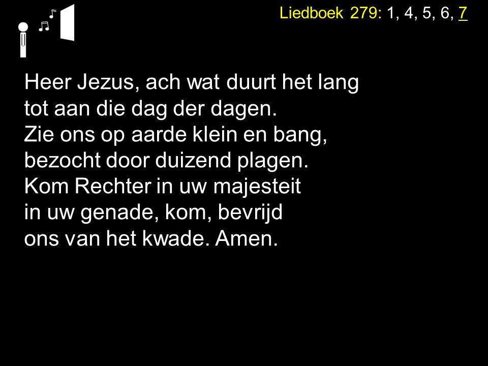 neemt het water des levens om niet. Liedboek 279: 1, 4, 5, 6, 7 Heer Jezus, ach wat duurt het lang tot aan die dag der dagen. Zie ons op aarde klein e