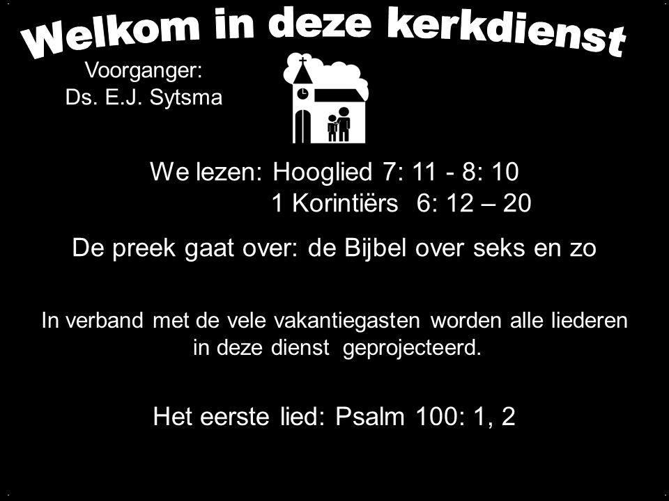 We lezen: Hooglied 7: 11 - 8: 10 1 Korintiërs 6: 12 – 20 De preek gaat over: de Bijbel over seks en zo Het eerste lied: Psalm 100: 1, 2.... Voorganger