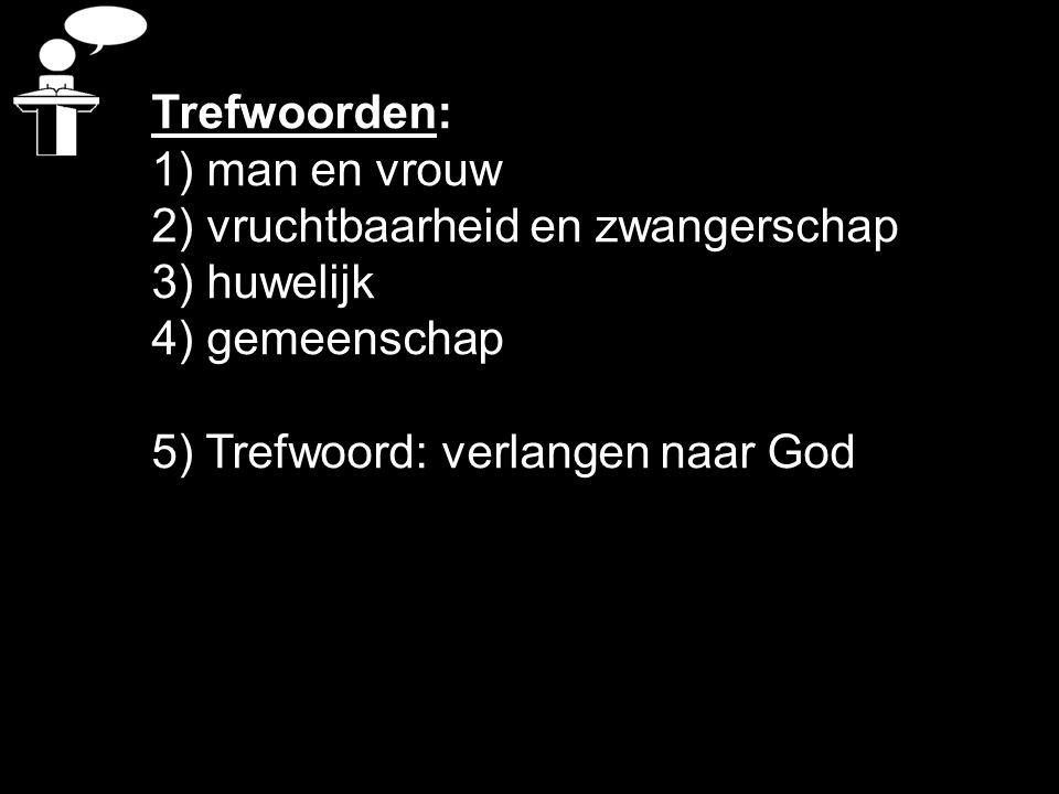 Trefwoorden: 1) man en vrouw 2) vruchtbaarheid en zwangerschap 3) huwelijk 4) gemeenschap 5) Trefwoord: verlangen naar God