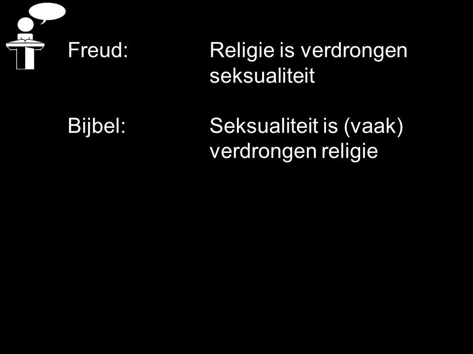 Freud: Religie is verdrongen seksualiteit Bijbel: Seksualiteit is (vaak) verdrongen religie