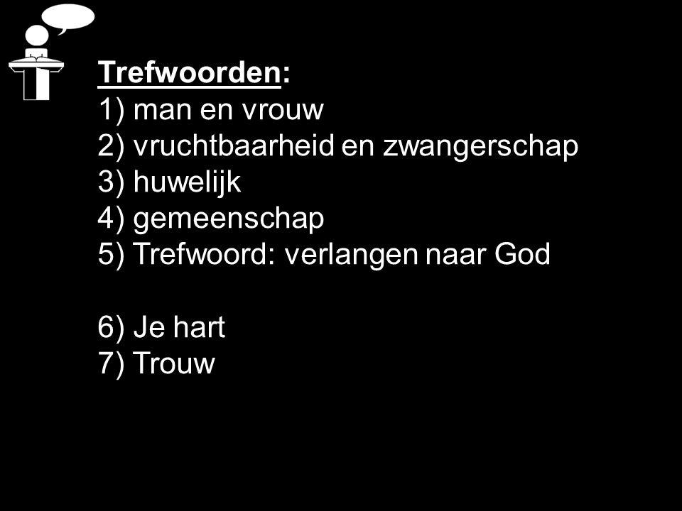 Trefwoorden: 1) man en vrouw 2) vruchtbaarheid en zwangerschap 3) huwelijk 4) gemeenschap 5) Trefwoord: verlangen naar God 6) Je hart 7) Trouw
