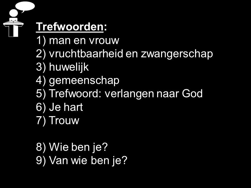 Trefwoorden: 1) man en vrouw 2) vruchtbaarheid en zwangerschap 3) huwelijk 4) gemeenschap 5) Trefwoord: verlangen naar God 6) Je hart 7) Trouw 8) Wie
