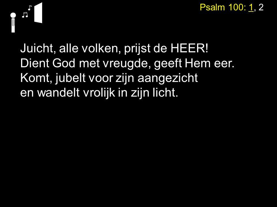 Psalm 100: 1, 2 Juicht, alle volken, prijst de HEER! Dient God met vreugde, geeft Hem eer. Komt, jubelt voor zijn aangezicht en wandelt vrolijk in zij