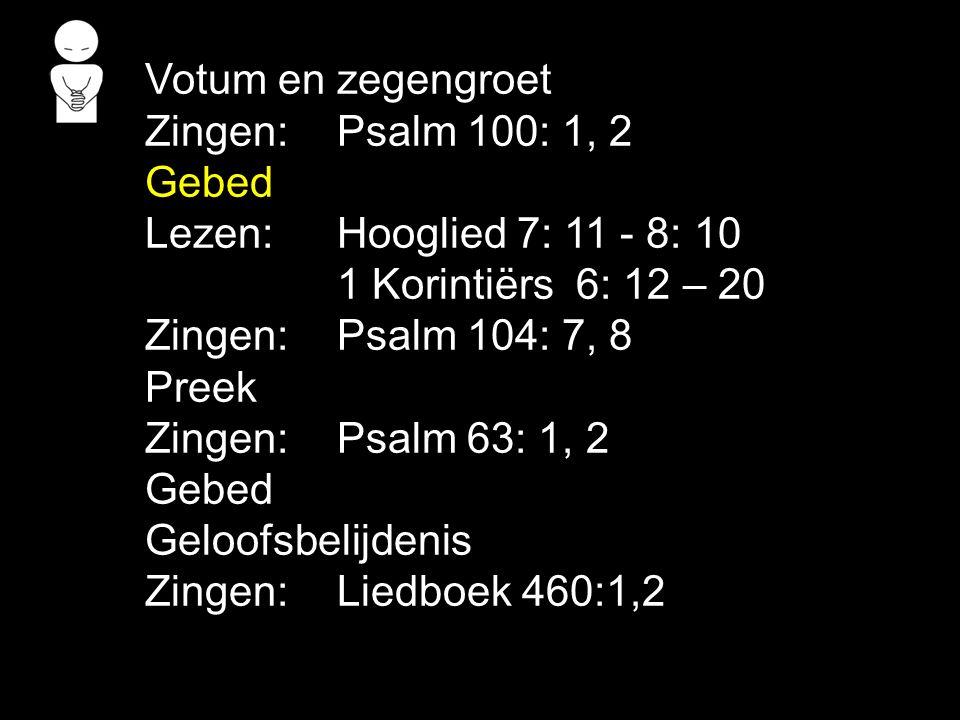Votum en zegengroet Zingen:Psalm 100: 1, 2 Gebed Lezen: Hooglied 7: 11 - 8: 10 1 Korintiërs 6: 12 – 20 Zingen:Psalm 104: 7, 8 Preek Zingen:Psalm 63: 1