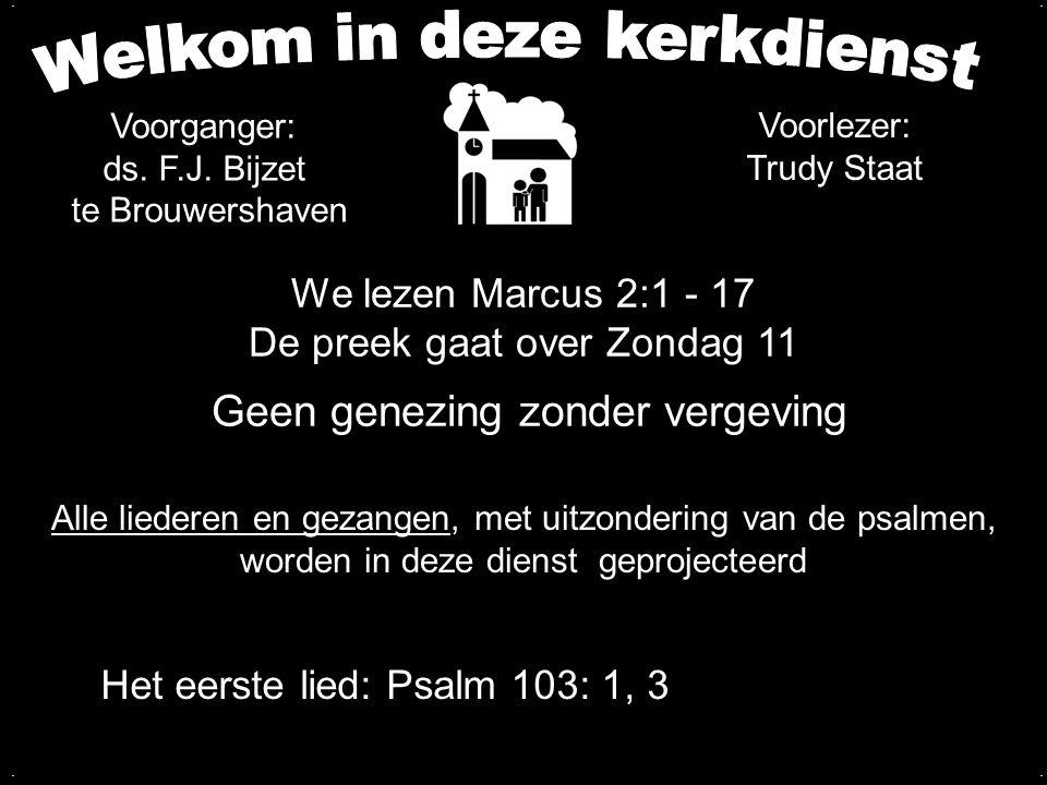 We lezen Marcus 2:1 - 17 De preek gaat over Zondag 11 Geen genezing zonder vergeving.... Het eerste lied: Psalm 103: 1, 3 Voorganger: ds. F.J. Bijzet
