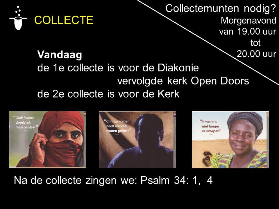 COLLECTE Vandaag de 1e collecte is voor de Diakonie vervolgde kerk Open Doors de 2e collecte is voor de Kerk Na de collecte zingen we: Psalm 34: 1, 4 Collectemunten nodig.