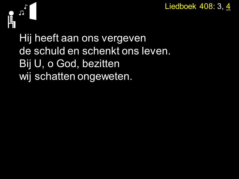 Liedboek 408: 3, 4 Hij heeft aan ons vergeven de schuld en schenkt ons leven.