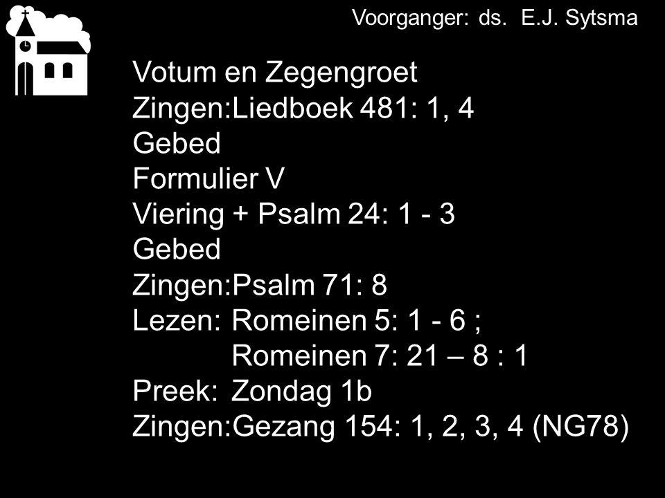 Votum en Zegengroet Zingen:Liedboek 481: 1, 4 Gebed Formulier V Viering + Psalm 24: 1 - 3 Gebed Zingen:Psalm 71: 8 Lezen: Romeinen 5: 1 - 6 ; Romeinen 7: 21 – 8 : 1 Preek: Zondag 1b Zingen:Gezang 154: 1, 2, 3, 4 (NG78)