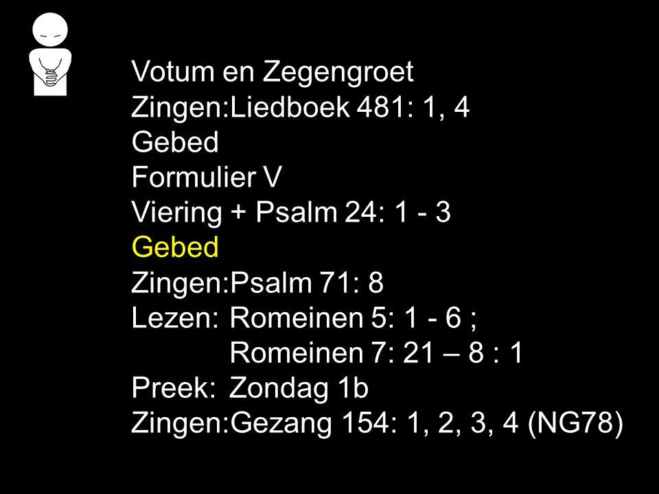 Votum en Zegengroet Zingen:Liedboek 481: 1, 4 Gebed Formulier V Viering + Psalm 24: 1 - 3 Gebed Zingen:Psalm 71: 8 Lezen: Romeinen 5: 1 - 6 ; Romeinen