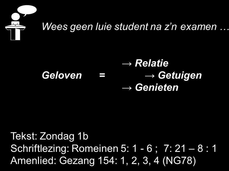 Tekst: Zondag 1b Schriftlezing: Romeinen 5: 1 - 6 ; 7: 21 – 8 : 1 Amenlied: Gezang 154: 1, 2, 3, 4 (NG78) Wees geen luie student na z'n examen …… → Re