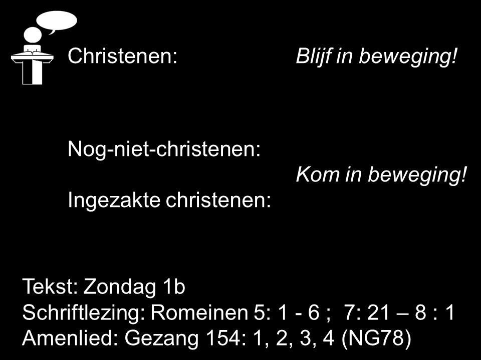 Tekst: Zondag 1b Schriftlezing: Romeinen 5: 1 - 6 ; 7: 21 – 8 : 1 Amenlied: Gezang 154: 1, 2, 3, 4 (NG78) Christenen: Blijf in beweging! Nog-niet-chri