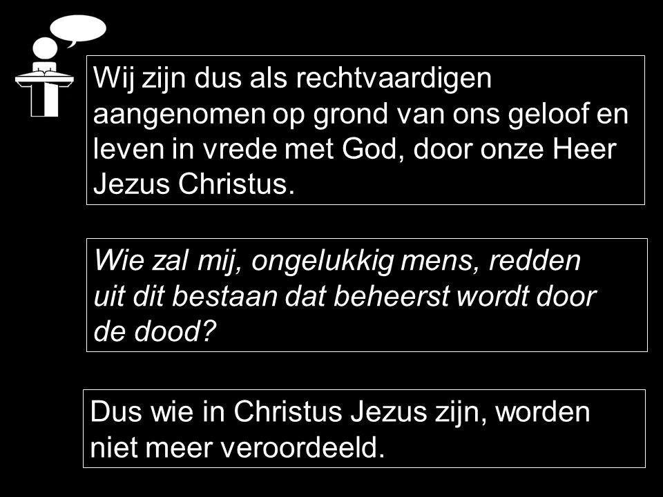 Wij zijn dus als rechtvaardigen aangenomen op grond van ons geloof en leven in vrede met God, door onze Heer Jezus Christus. Wie zal mij, ongelukkig m