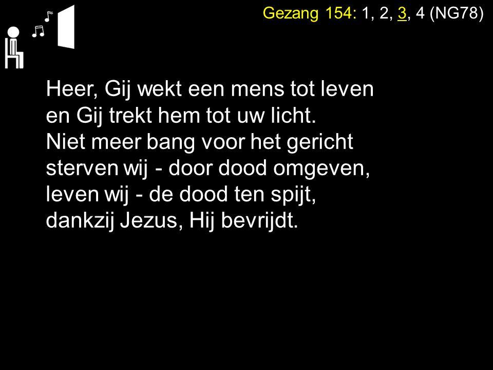 Gezang 154: 1, 2, 3, 4 (NG78) Heer, Gij wekt een mens tot leven en Gij trekt hem tot uw licht. Niet meer bang voor het gericht sterven wij - door dood