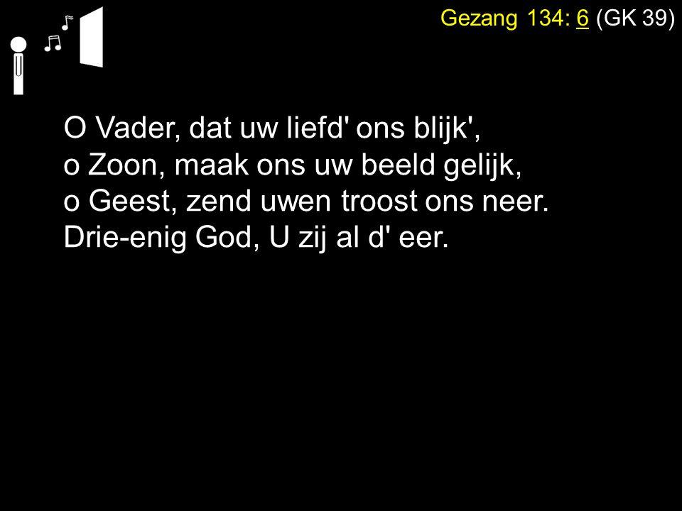 Gezang 134: 6 (GK 39) O Vader, dat uw liefd' ons blijk', o Zoon, maak ons uw beeld gelijk, o Geest, zend uwen troost ons neer. Drie-enig God, U zij al