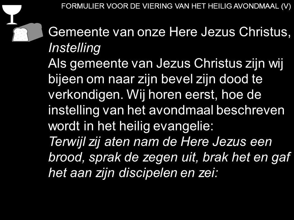 FORMULIER VOOR DE VIERING VAN HET HEILIG AVONDMAAL (V) Gemeente van onze Here Jezus Christus, Instelling Als gemeente van Jezus Christus zijn wij bije