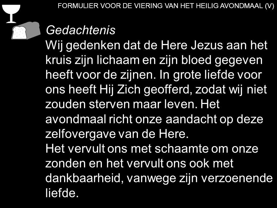 FORMULIER VOOR DE VIERING VAN HET HEILIG AVONDMAAL (V) Gedachtenis Wij gedenken dat de Here Jezus aan het kruis zijn lichaam en zijn bloed gegeven hee