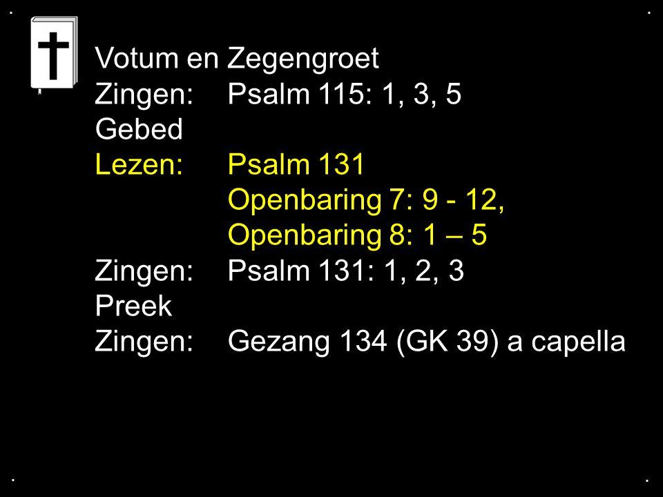 .... Votum en Zegengroet Zingen:Psalm 115: 1, 3, 5 Gebed Lezen: Psalm 131 Openbaring 7: 9 - 12, Openbaring 8: 1 – 5 Zingen:Psalm 131: 1, 2, 3 Preek Zi