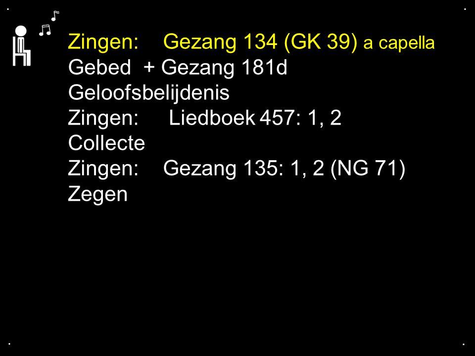 .... Zingen:Gezang 134 (GK 39) a capella Gebed + Gezang 181d Geloofsbelijdenis Zingen: Liedboek 457: 1, 2 Collecte Zingen:Gezang 135: 1, 2 (NG 71) Zeg