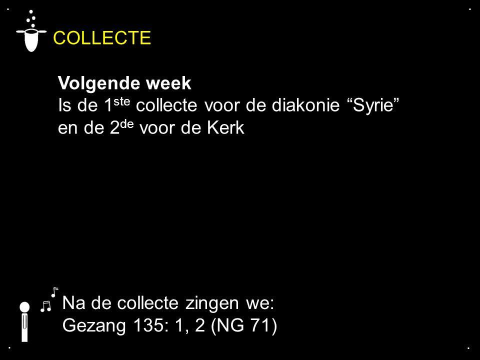 """.... COLLECTE Volgende week Is de 1 ste collecte voor de diakonie """"Syrie"""" en de 2 de voor de Kerk Na de collecte zingen we: Gezang 135: 1, 2 (NG 71)"""